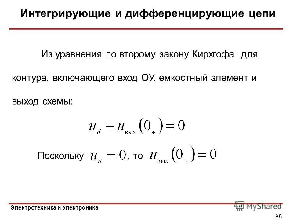 Электротехника и электроника Интегрирующие и дифференцирующие цепи 85 Поскольку, то Из уравнения по второму закону Кирхгофа для контура, включающего вход ОУ, емкостный элемент и выход схемы:
