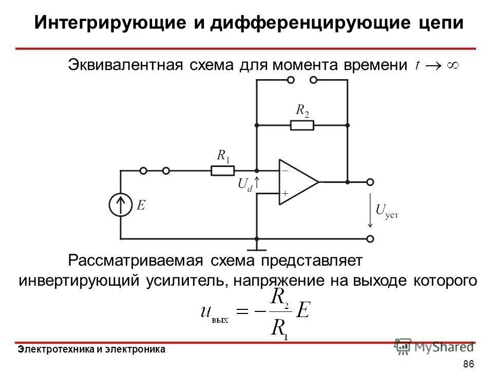 Электротехника и электроника Интегрирующие и дифференцирующие цепи 86 Эквивалентная схема для момента времени Рассматриваемая схема представляет инвертирующий усилитель, напряжение на выходе которого