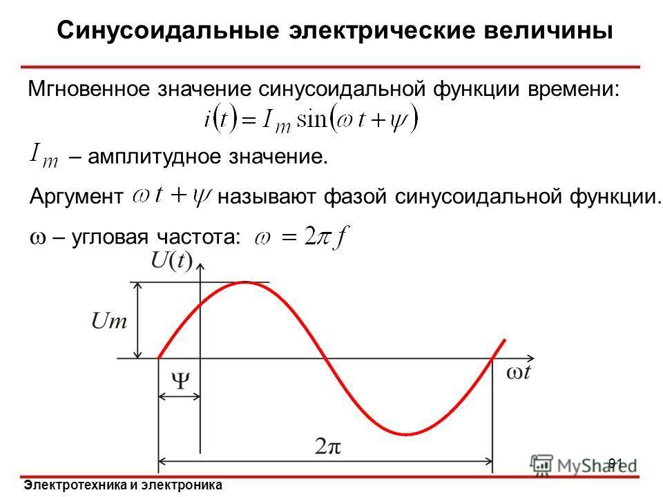 Электротехника и электроника Синусоидальные электрические величины 91 – амплитудное значение. Аргумент называют фазой синусоидальной функции. Мгновенное значение синусоидальной функции времени: – угловая частота: