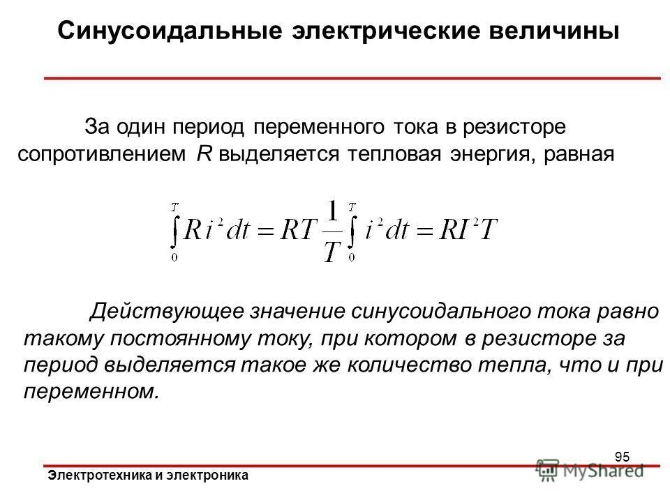 Электротехника и электроника Синусоидальные электрические величины 95 За один период переменного тока в резисторе сопротивлением R выделяется тепловая энергия, равная Действующее значение синусоидального тока равно такому постоянному току, при которо