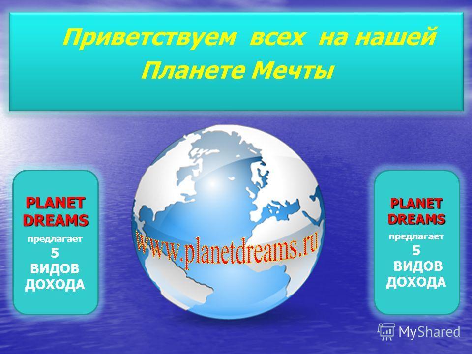PLANET DREAMS PLANET DREAMS предлагает 5 ВИДОВ ДОХОДА Приветствуем всех на нашей Планете Мечты PLANET DREAMS PLANET DREAMS предлагает 5 ВИДОВ ДОХОДА
