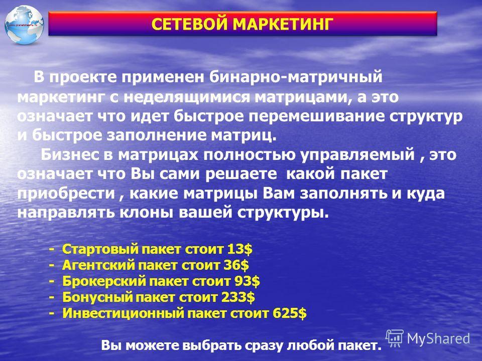 www.planetdreams.ru В проекте применен бинарно-матричный маркетинг с неделящимися матрицами, а это означает что идет быстрое перемешивание структур и быстрое заполнение матриц. Бизнес в матрицах полностью управляемый, это означает что Вы сами решаете