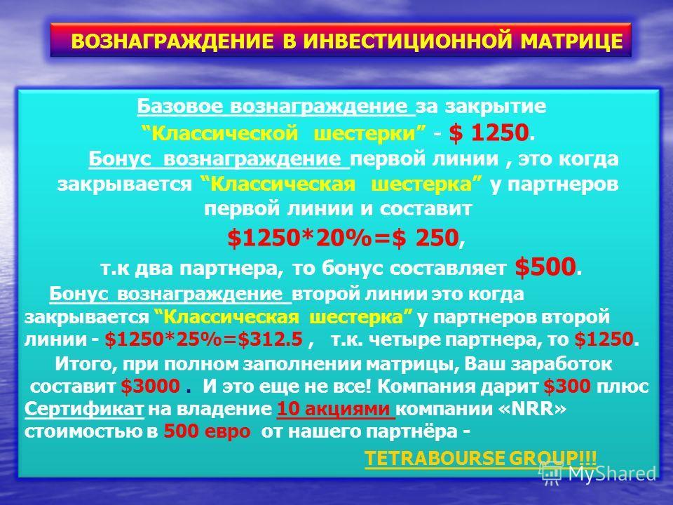 ВОЗНАГРАЖДЕНИЕ В ИНВЕСТИЦИОННОЙ МАТРИЦЕ Базовое вознаграждение за закрытие Классической шестерки - $ 1250. Бонус вознаграждение первой линии, это когда закрывается Классическая шестерка у партнеров первой линии и составит $1250*20%=$ 250, т.к два пар