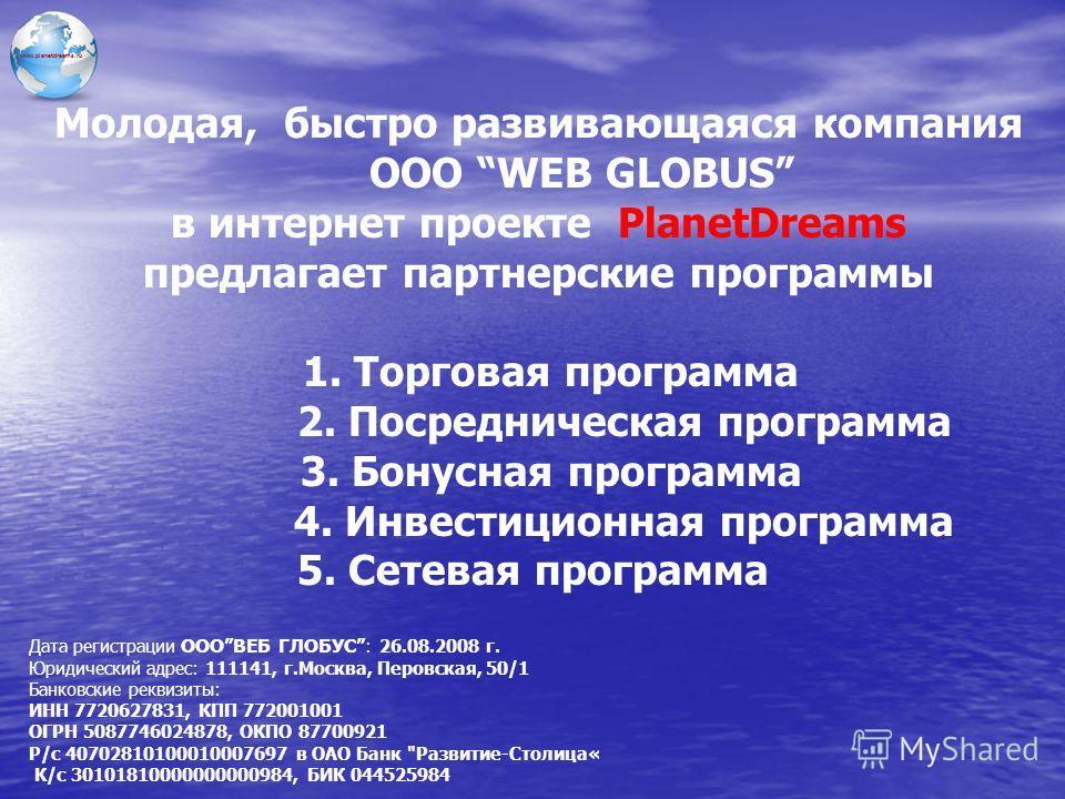 Молодая, быстро развивающаяся компания ООО WEB GLOBUS в интернет проекте PlanetDreams предлагает партнерские программы 1. Торговая программа 2. Посредническая программа 3. Бонусная программа 4. Инвестиционная программа 5. Сетевая программа Дата регис