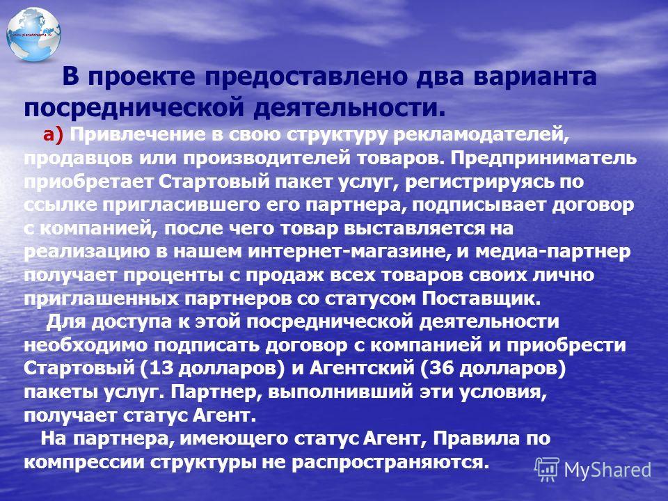 www.planetdreams.ru В проекте предоставлено два варианта посреднической деятельности. a) Привлечение в свою структуру рекламодателей, продавцов или производителей товаров. Предприниматель приобретает Стартовый пакет услуг, регистрируясь по ссылке при