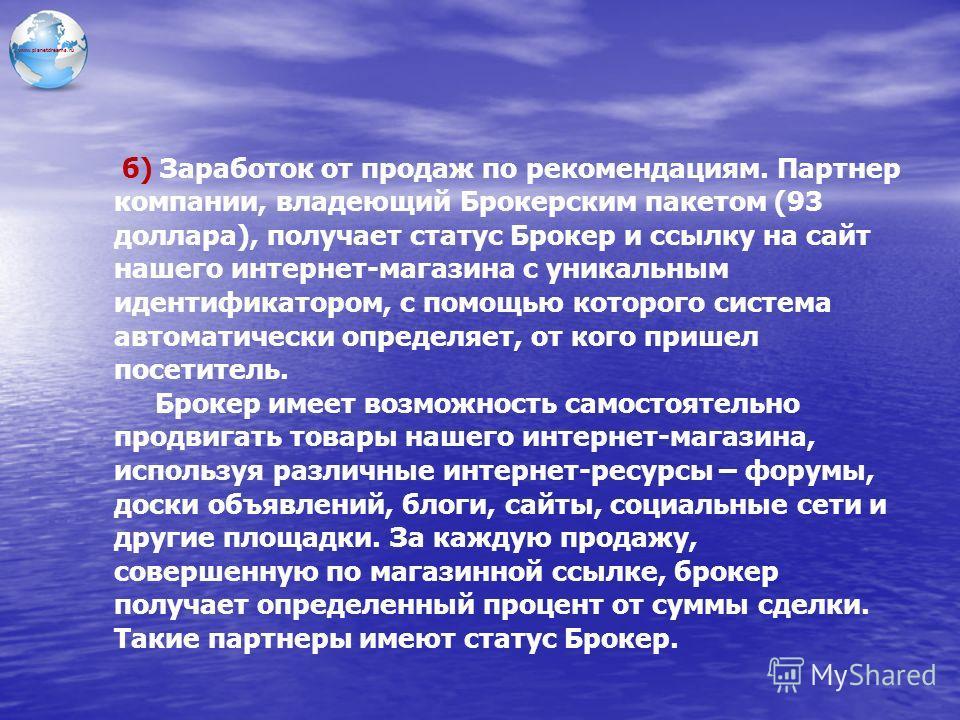 www.planetdreams.ru б) Заработок от продаж по рекомендациям. Партнер компании, владеющий Брокерским пакетом (93 доллара), получает статус Брокер и ссылку на сайт нашего интернет-магазина с уникальным идентификатором, с помощью которого система автома