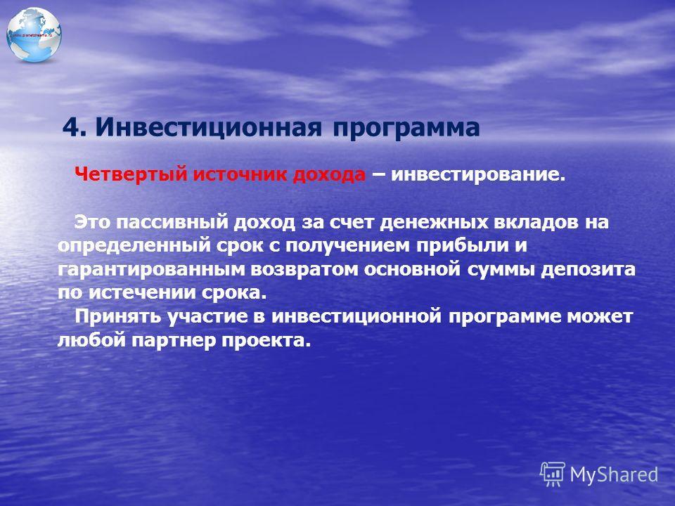 www.planetdreams.ru 4. Инвестиционная программа Четвертый источник дохода – инвестирование. Это пассивный доход за счет денежных вкладов на определенный срок с получением прибыли и гарантированным возвратом основной суммы депозита по истечении срока.