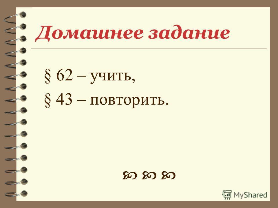 Домашнее задание § 62 – учить, § 43 – повторить.