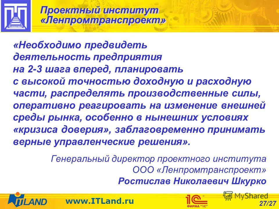 27/27 www.ITLand.ru Проектный институт «Ленпромтранспроект» «Необходимо предвидеть деятельность предприятия на 2-3 шага вперед, планировать с высокой точностью доходную и расходную части, распределять производственные силы, оперативно реагировать на