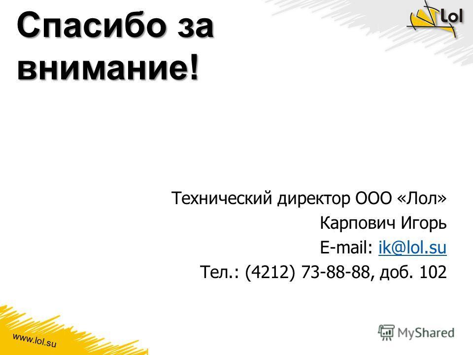 www.lol.su Спасибо за внимание! Технический директор ООО «Лол» Карпович Игорь E-mail: ik@lol.suik@lol.su Тел.: (4212) 73-88-88, доб. 102