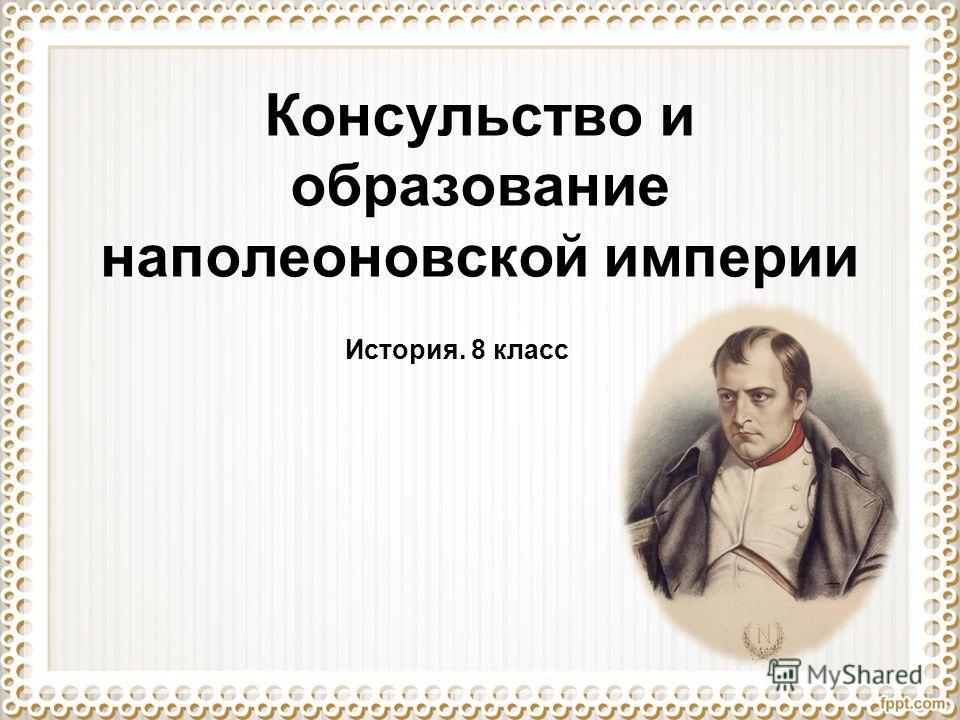 Консульство и образование наполеоновской империи История. 8 класс