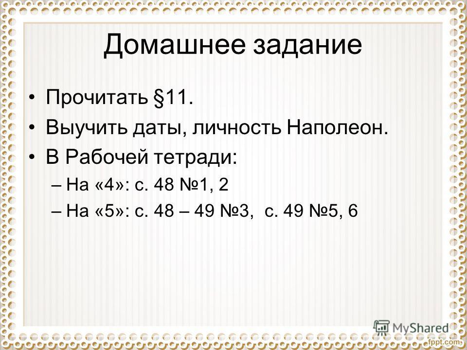 Домашнее задание Прочитать §11. Выучить даты, личность Наполеон. В Рабочей тетради: –На «4»: с. 48 1, 2 –На «5»: с. 48 – 49 3, с. 49 5, 6