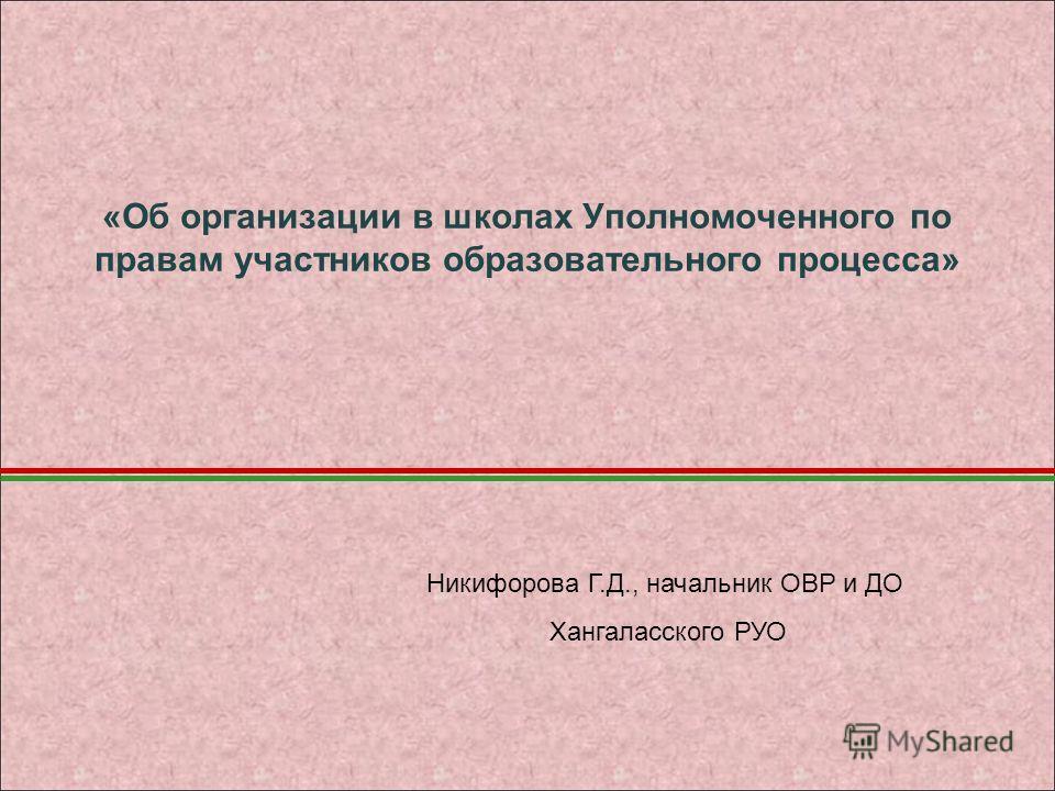 «Об организации в школах Уполномоченного по правам участников образовательного процесса» Никифорова Г.Д., начальник ОВР и ДО Хангаласского РУО