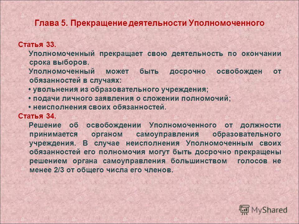 Глава 5. Прекращение деятельности Уполномоченного Статья 33. Уполномоченный прекращает свою деятельность по окончании срока выборов. Уполномоченный может быть досрочно освобожден от обязанностей в случаях: увольнения из образовательного учреждения; п