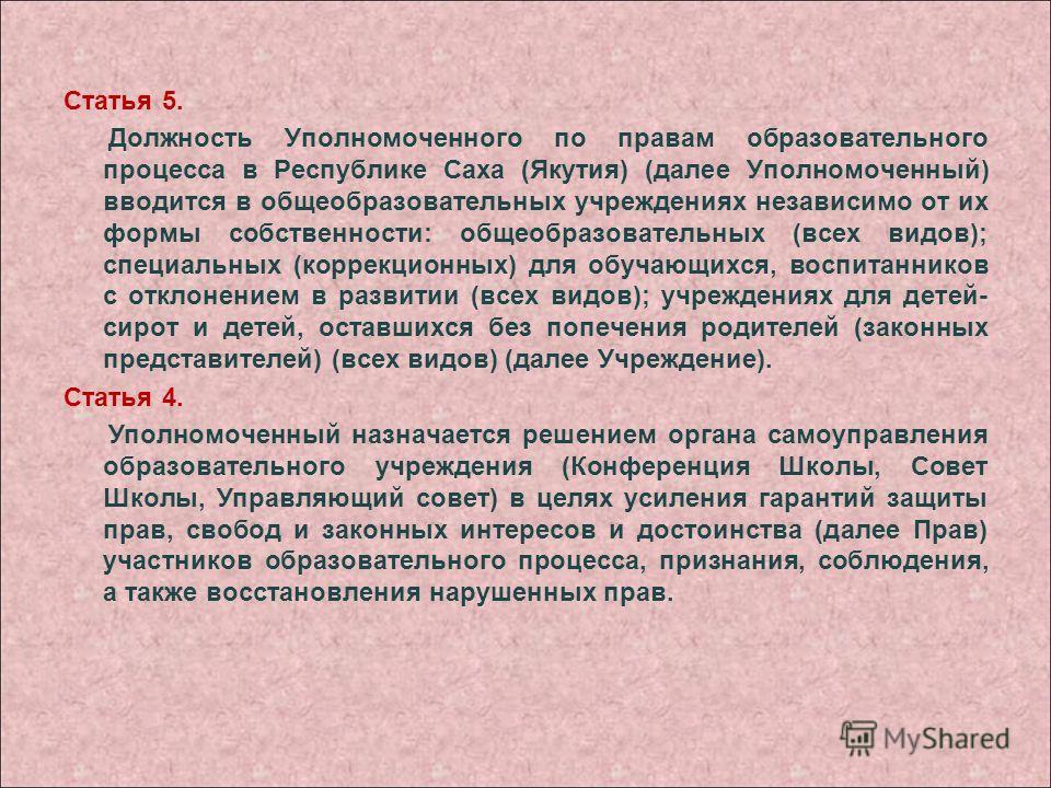 Статья 5. Должность Уполномоченного по правам образовательного процесса в Республике Саха (Якутия) (далее Уполномоченный) вводится в общеобразовательных учреждениях независимо от их формы собственности: общеобразовательных (всех видов); специальных (