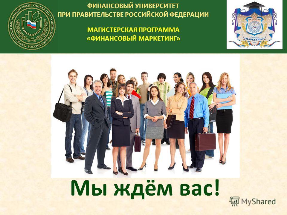 ФИНАНСОВЫЙ УНИВЕРСИТЕТ ПРИ ПРАВИТЕЛЬСТВЕ РОССИЙСКОЙ ФЕДЕРАЦИИ МАГИСТЕРСКАЯ ПРОГРАММА «ФИНАНСОВЫЙ МАРКЕТИНГ» Мы ждём вас!