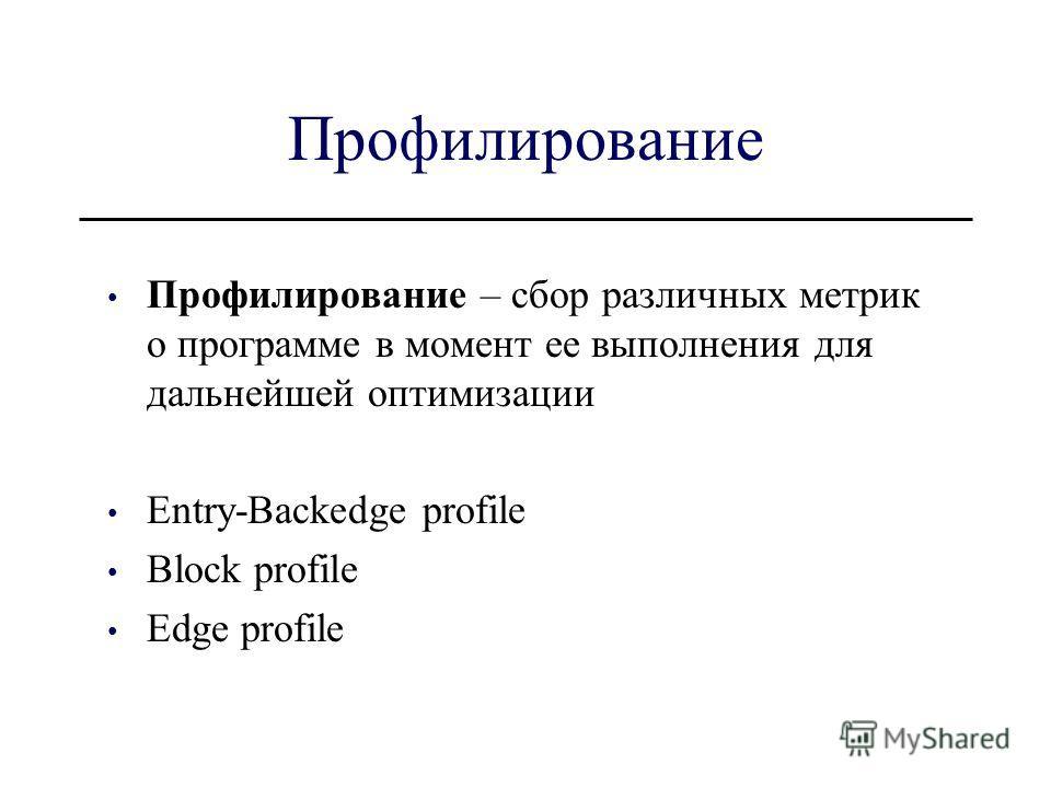 Профилирование Профилирование – сбор различных метрик о программе в момент ее выполнения для дальнейшей оптимизации Entry-Backedge profile Block profile Edge profile