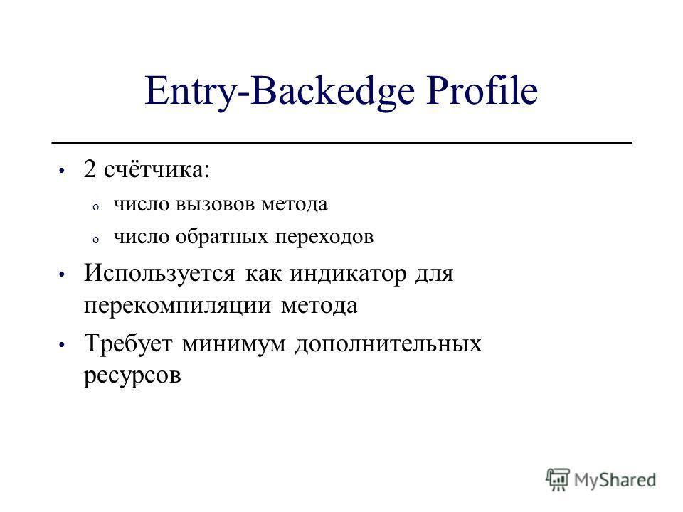 Entry-Backedge Profile 2 счётчика: o число вызовов метода o число обратных переходов Используется как индикатор для перекомпиляции метода Требует минимум дополнительных ресурсов