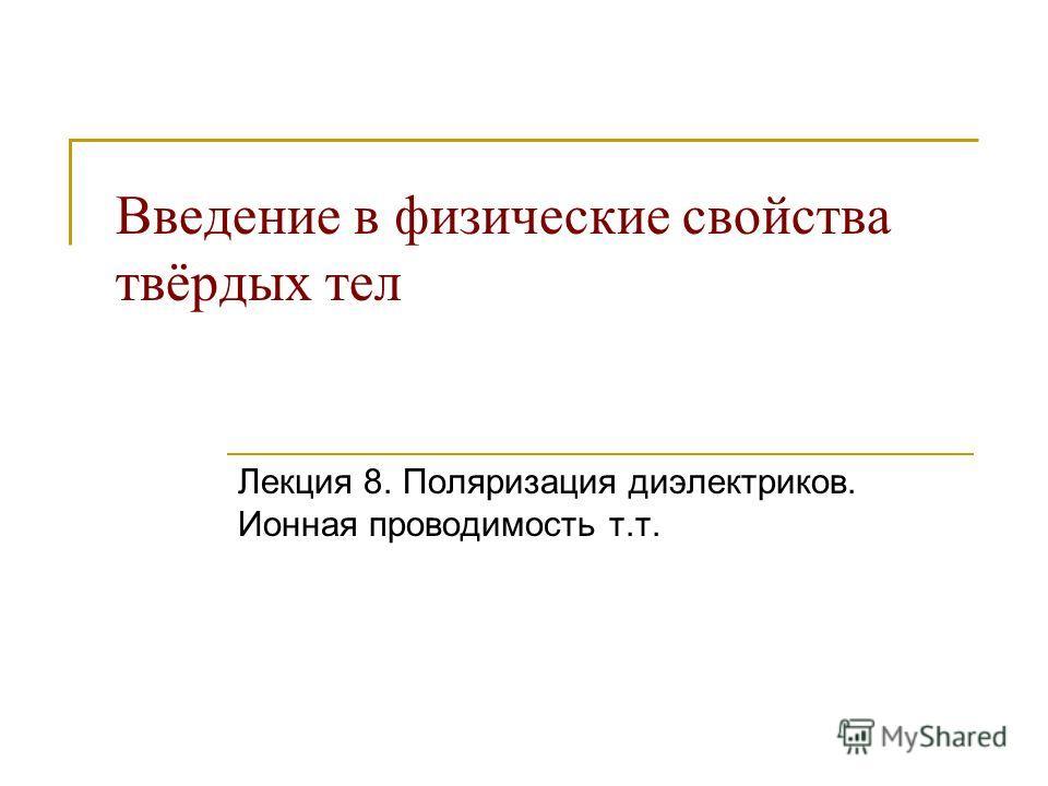 Введение в физические свойства твёрдых тел Лекция 8. Поляризация диэлектриков. Ионная проводимость т.т.