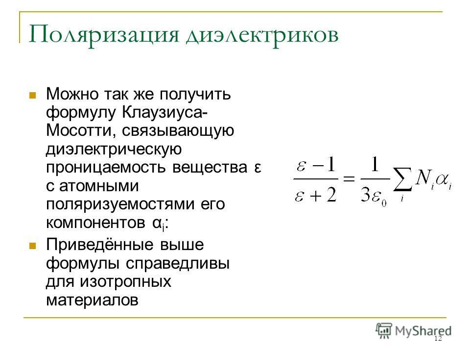12 Поляризация диэлектриков Можно так же получить формулу Клаузиуса- Мосотти, связывающую диэлектрическую проницаемость вещества ε с атомными поляризуемостями его компонентов α i : Приведённые выше формулы справедливы для изотропных материалов