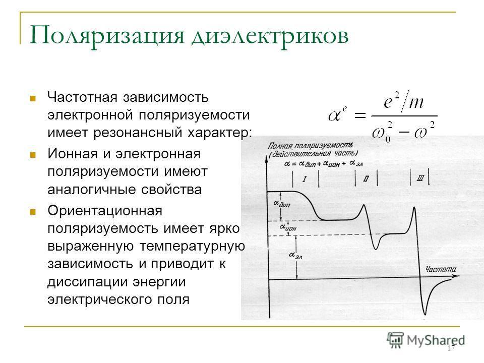 17 Поляризация диэлектриков Частотная зависимость электронной поляризуемости имеет резонансный характер: Ионная и электронная поляризуемости имеют аналогичные свойства Ориентационная поляризуемость имеет ярко выраженную температурную зависимость и пр