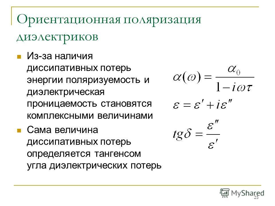 25 Ориентационная поляризация диэлектриков Из-за наличия диссипативных потерь энергии поляризуемость и диэлектрическая проницаемость становятся комплексными величинами Сама величина диссипативных потерь определяется тангенсом угла диэлектрических пот