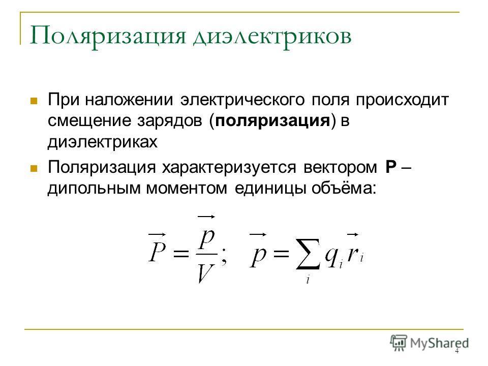 4 Поляризация диэлектриков При наложении электрического поля происходит смещение зарядов (поляризация) в диэлектриках Поляризация характеризуется вектором Р – дипольным моментом единицы объёма: