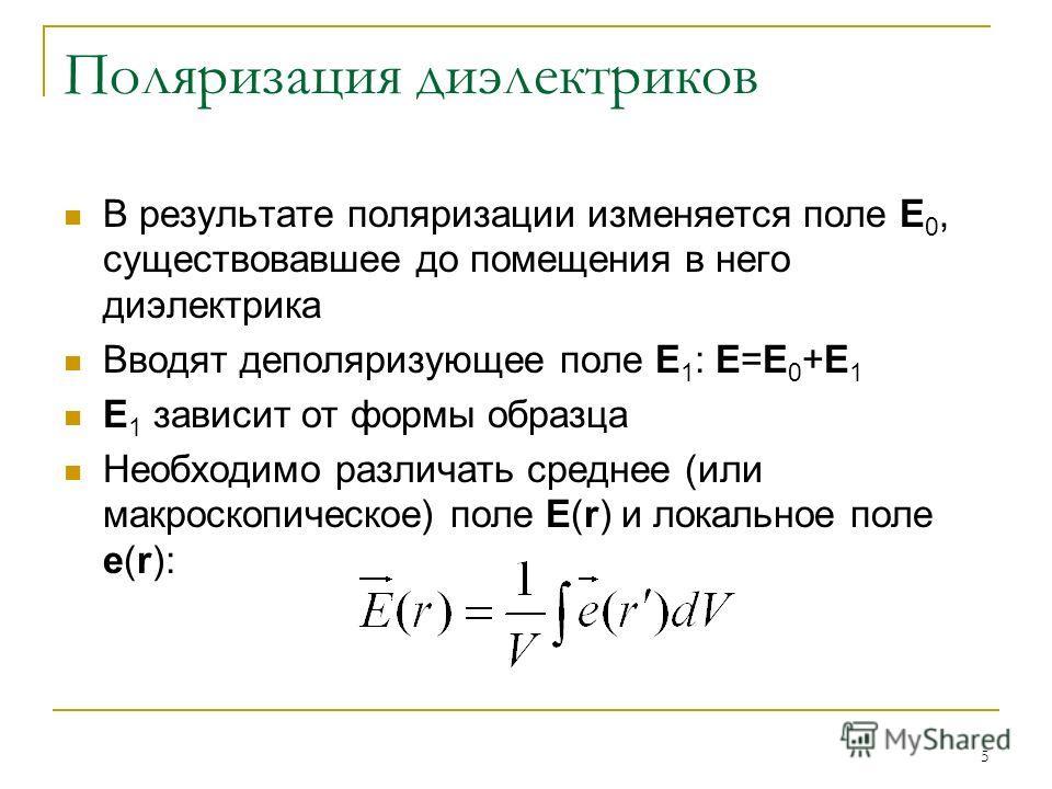 5 Поляризация диэлектриков В результате поляризации изменяется поле Е 0, существовавшее до помещения в него диэлектрика Вводят деполяризующее поле Е 1 : Е=Е 0 +Е 1 Е 1 зависит от формы образца Необходимо различать среднее (или макроскопическое) поле