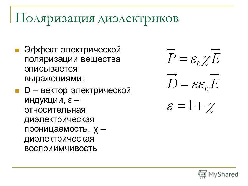 7 Поляризация диэлектриков Эффект электрической поляризации вещества описывается выражениями: D – вектор электрической индукции, ε – относительная диэлектрическая проницаемость, χ – диэлектрическая восприимчивость