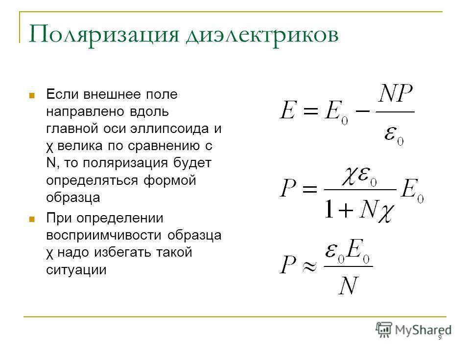 9 Поляризация диэлектриков Если внешнее поле направлено вдоль главной оси эллипсоида и χ велика по сравнению с N, то поляризация будет определяться формой образца При определении восприимчивости образца χ надо избегать такой ситуации