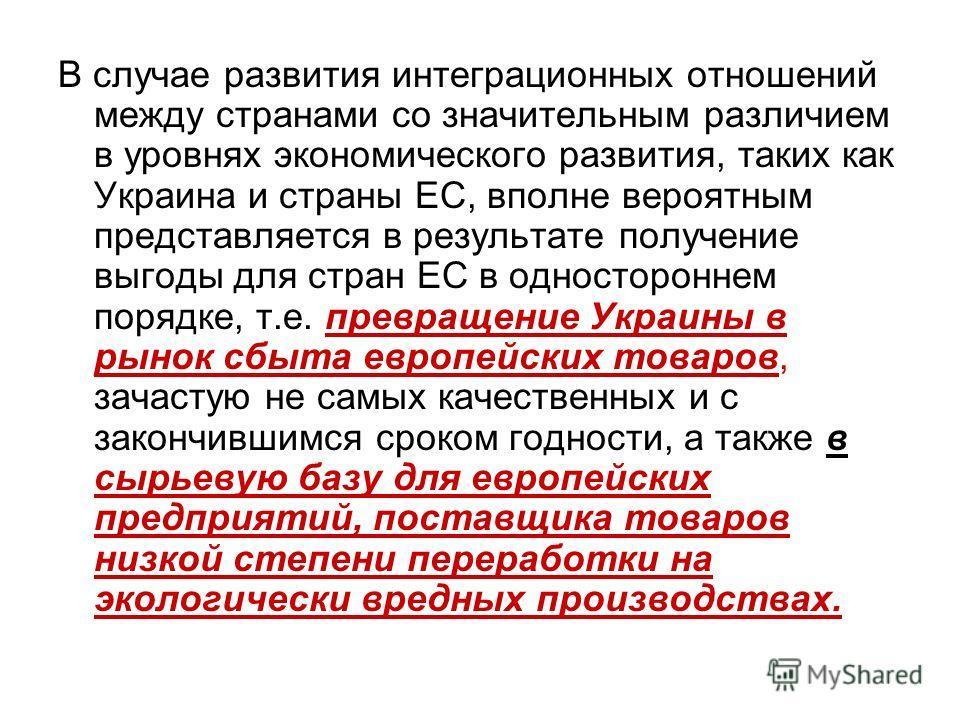 В случае развития интеграционных отношений между странами со значительным различием в уровнях экономического развития, таких как Украина и страны ЕС, вполне вероятным представляется в результате получение выгоды для стран ЕС в одностороннем порядке,