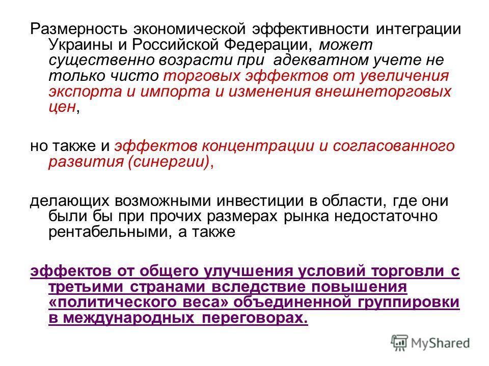 Размерность экономической эффективности интеграции Украины и Российской Федерации, может существенно возрасти при адекватном учете не только чисто торговых эффектов от увеличения экспорта и импорта и изменения внешнеторговых цен, но также и эффектов