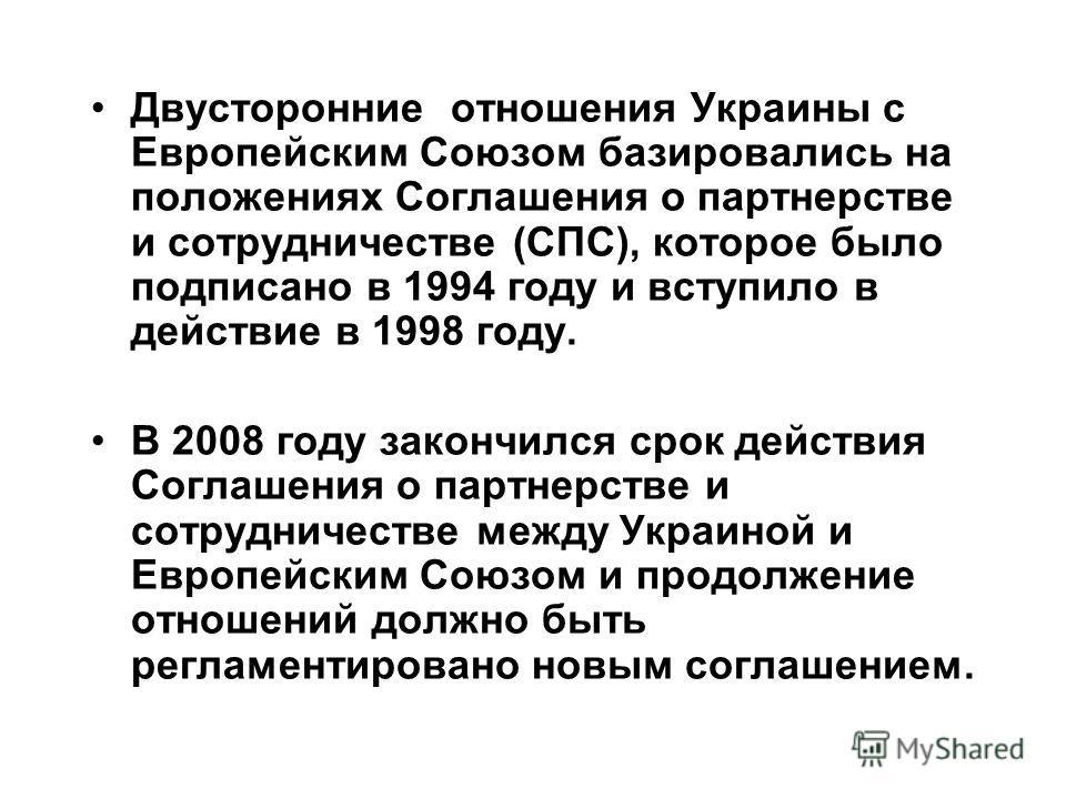 Двусторонние отношения Украины с Европейским Союзом базировались на положениях Соглашения о партнерстве и сотрудничестве (СПС), которое было подписано в 1994 году и вступило в действие в 1998 году. В 2008 году закончился срок действия Соглашения о па