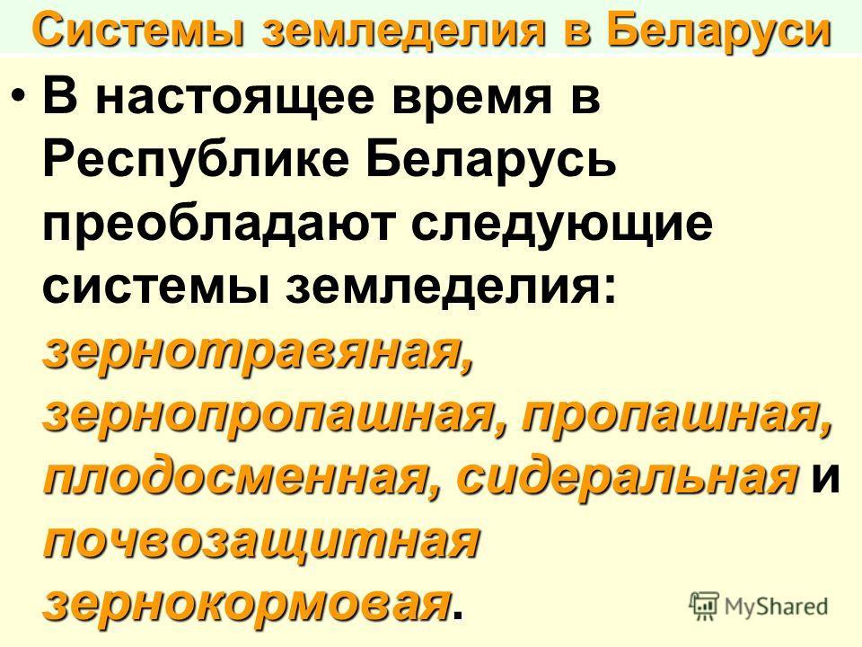 Системы земледелия в Беларуси зернотравяная, зернопропашная, пропашная, плодосменная, сидеральная почвозащитная зернокормовая.В настоящее время в Республике Беларусь преобладают следующие системы земледелия: зернотравяная, зернопропашная, пропашная,