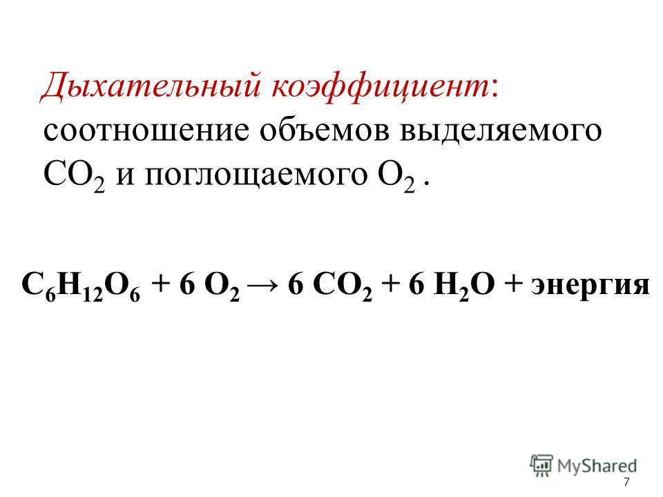Дыхательный коэффициент: соотношение объемов выделяемого СО 2 и поглощаемого О 2. 7 С 6 H 12 O 6 + 6 O 2 6 CO 2 + 6 H 2 O + энергия