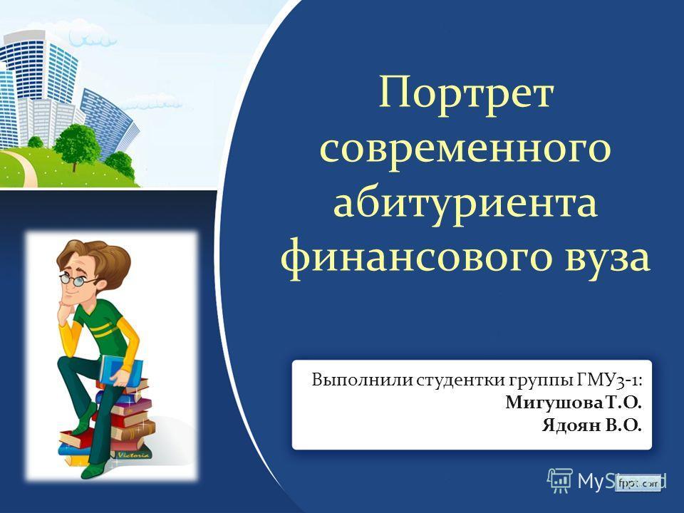 Портрет современного абитуриента финансового вуза Выполнили студентки группы ГМУ3-1: Мигушова Т.О. Ядоян В.О.