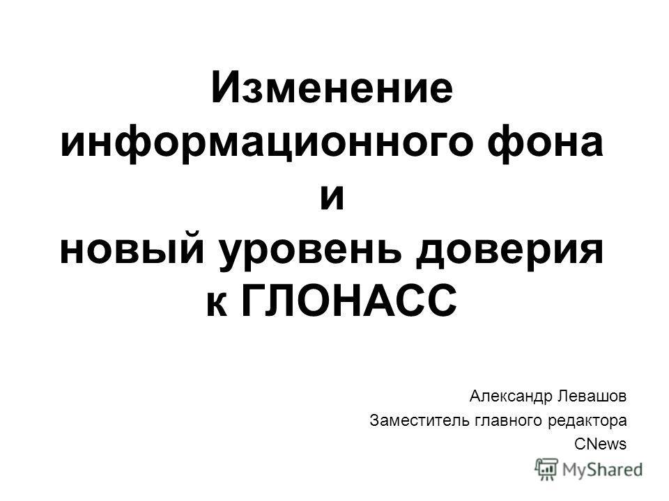 Изменение информационного фона и новый уровень доверия к ГЛОНАСС Александр Левашов Заместитель главного редактора CNews