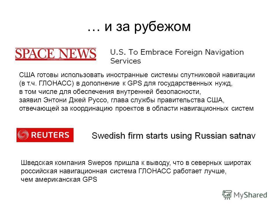 … и за рубежом Шведская компания Swepos пришла к выводу, что в северных широтах российская навигационная система ГЛОНАСС работает лучше, чем американская GPS США готовы использовать иностранные системы спутниковой навигации (в т.ч. ГЛОНАСС) в дополне