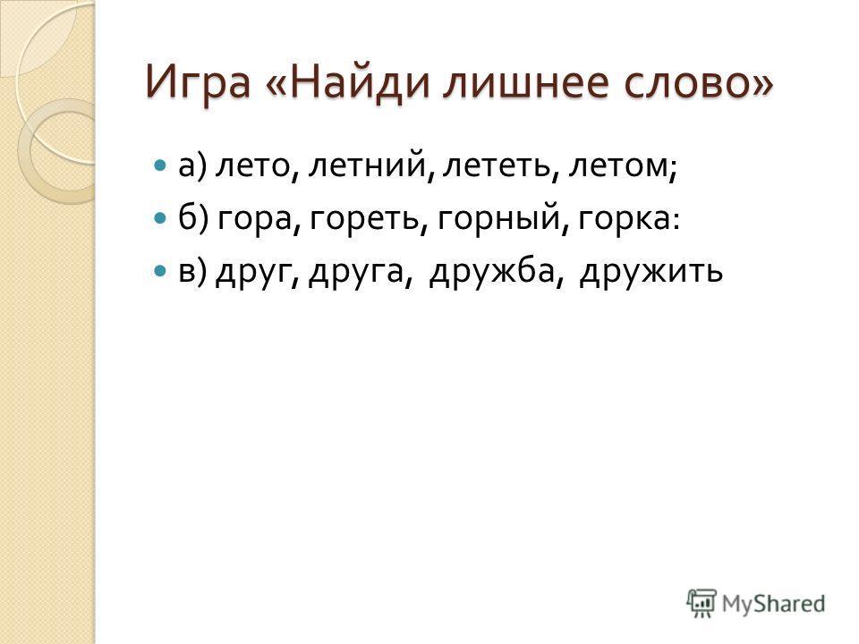 Игра « Найди лишнее слово » а ) лето, летний, лететь, летом ; б ) гора, гореть, горный, горка : в ) друг, друга, дружба, дружить