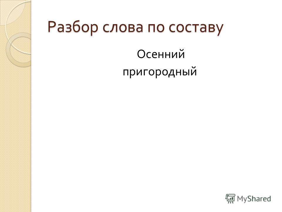 Разбор слова по составу Осенний пригородный