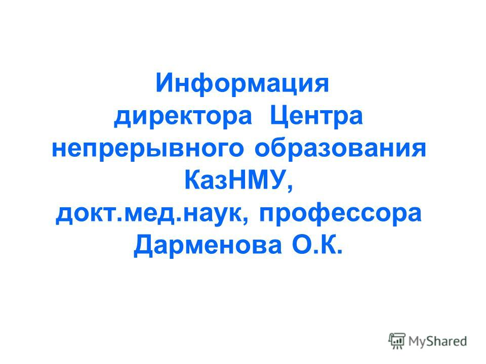 Информация директора Центра непрерывного образования КазНМУ, докт.мед.наук, профессора Дарменова О.К.