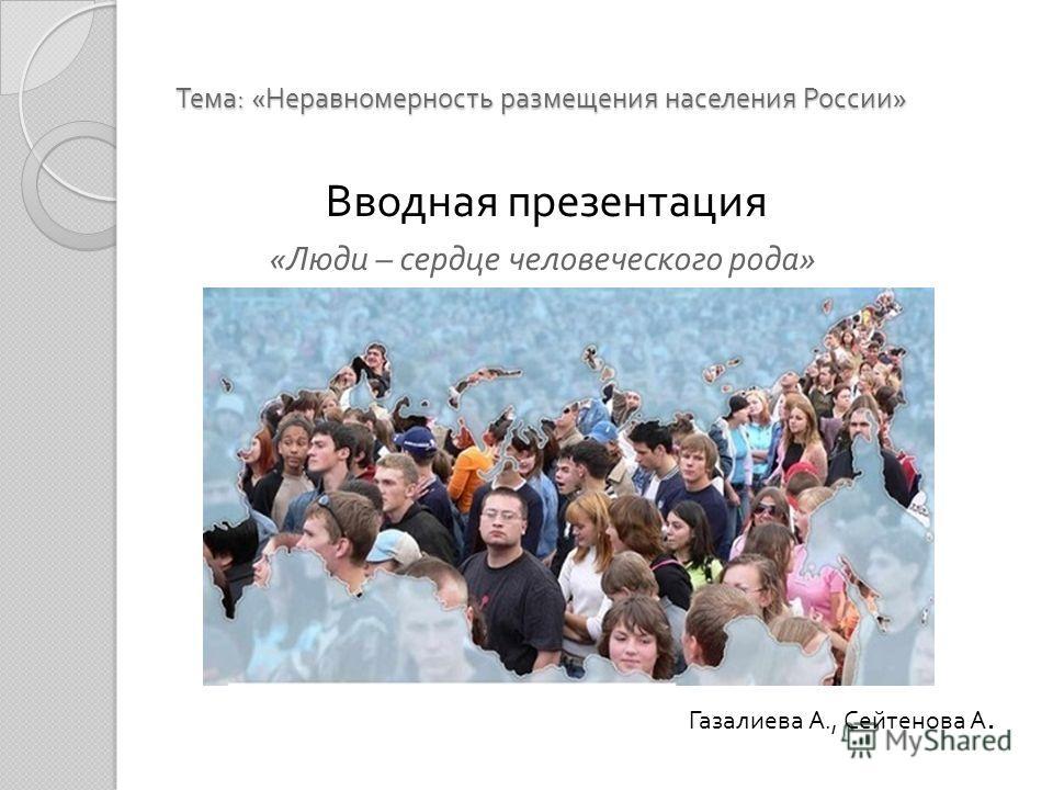 Тема : « Неравномерность размещения населения России » Вводная презентация « Люди – сердце человеческого рода » Газалиева А., Сейтенова А.