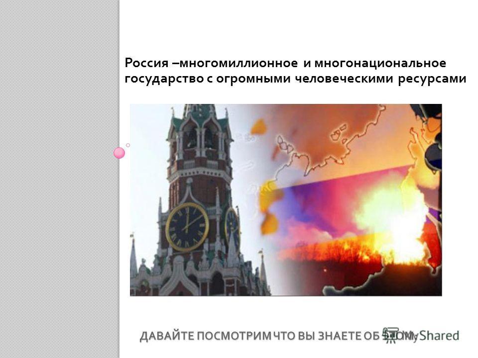 ДАВАЙТЕ ПОСМОТРИМ ЧТО ВЫ ЗНАЕТЕ ОБ ЭТОМ : Россия – многомиллионное и многонациональное государство с огромными человеческими ресурсами