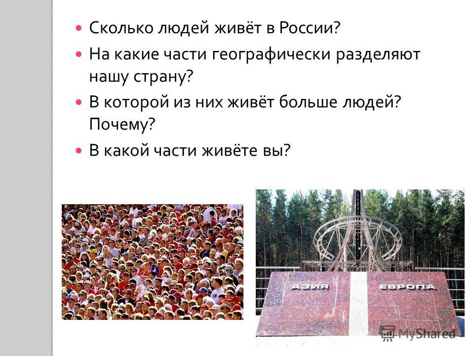 Сколько людей живёт в России ? На какие части географически разделяют нашу страну ? В которой из них живёт больше людей ? Почему ? В какой части живёте вы ?