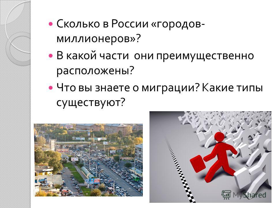 Сколько в России « городов - миллионеров »? В какой части они преимущественно расположены ? Что вы знаете о миграции ? Какие типы существуют ?