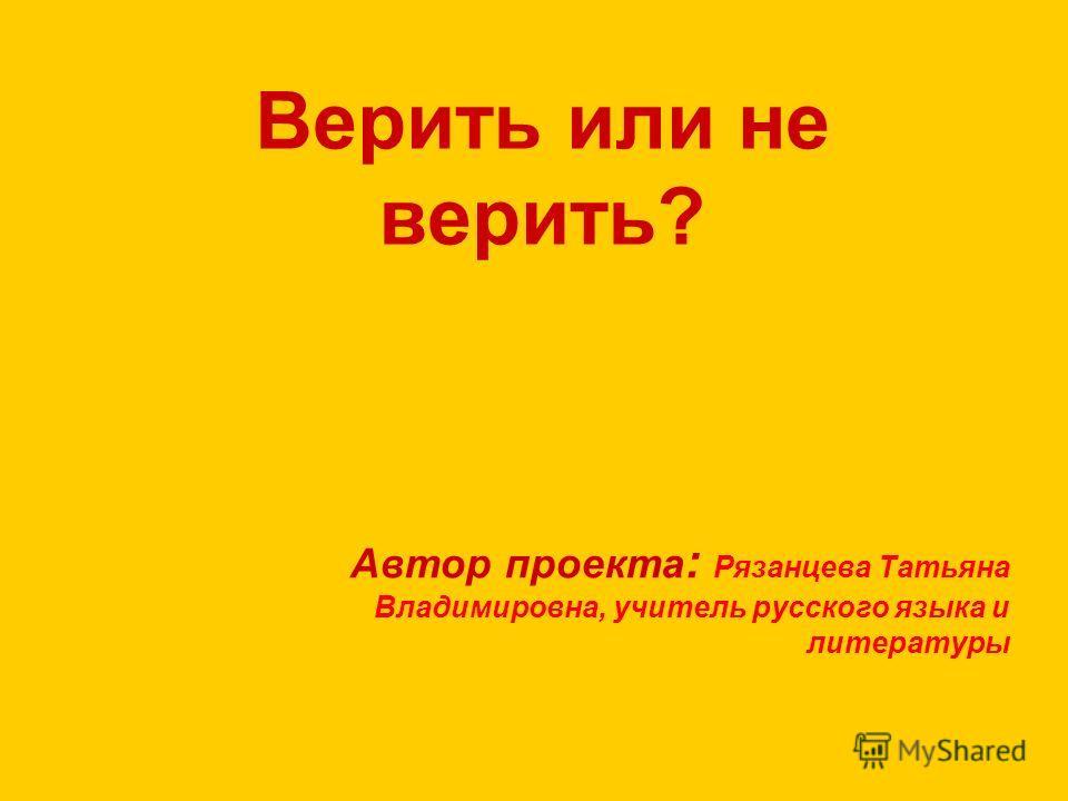Верить или не верить? Автор проекта : Рязанцева Татьяна Владимировна, учитель русского языка и литературы
