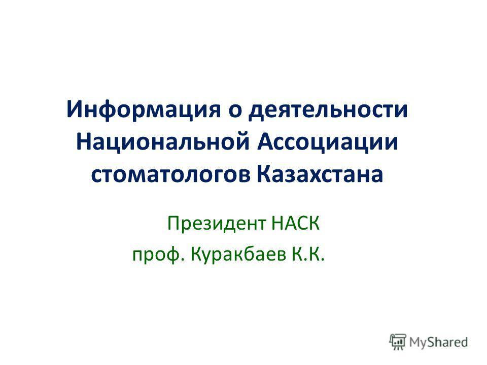 Информация о деятельности Национальной Ассоциации стоматологов Казахстана Президент НАСК проф. Куракбаев К.К.