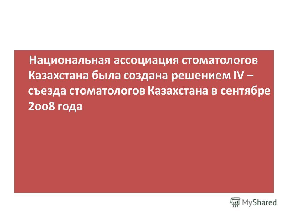 Национальная ассоциация стоматологов Казахстана была создана решением IV – съезда стоматологов Казахстана в сентябре 2оо8 года