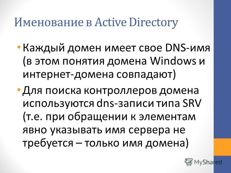 Именование в Active Directory Каждый домен имеет свое DNS-имя (в этом понятия домена Windows и интернет-домена совпадают) Для поиска контроллеров домена используются dns-записи типа SRV (т.е. при обращении к элементам явно указывать имя сервера не тр