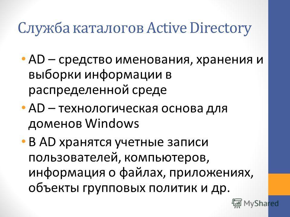 Служба каталогов Active Directory AD – средство именования, хранения и выборки информации в распределенной среде AD – технологическая основа для доменов Windows В AD хранятся учетные записи пользователей, компьютеров, информация о файлах, приложениях